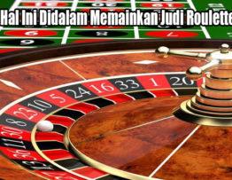 Hindari Hal Ini Didalam Memainkan Judi Roulette Online